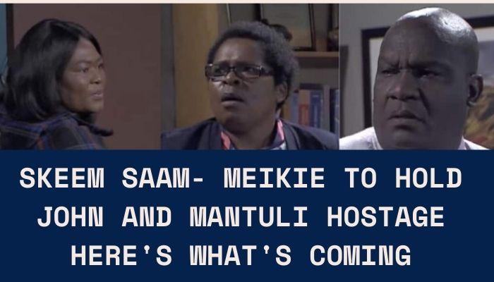 Skeem Saam- Meikie To Hold John and Mantuli Hostage,See More Details Here